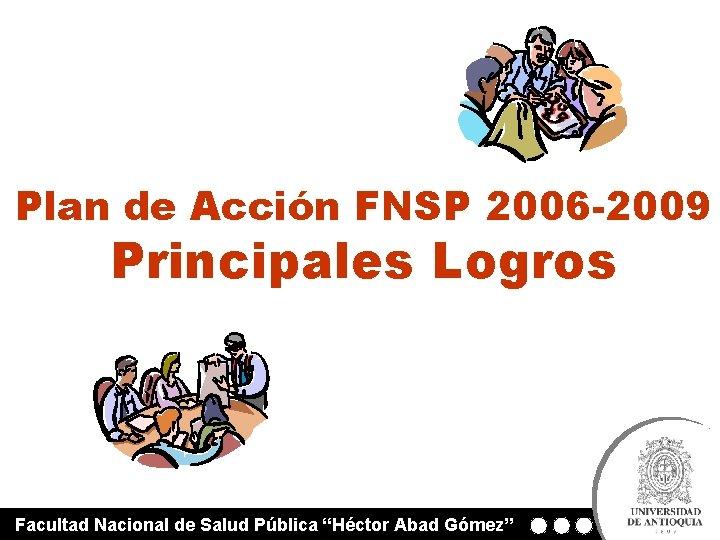 """Plan de Acción FNSP 2006 -2009 Principales Logros Facultad Nacional de Salud Pública """"Héctor"""