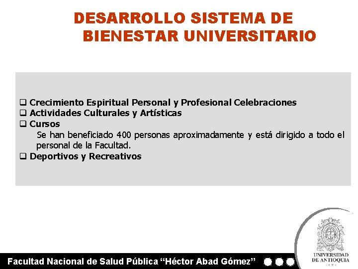 DESARROLLO SISTEMA DE BIENESTAR UNIVERSITARIO q Crecimiento Espiritual Personal y Profesional Celebraciones q Actividades