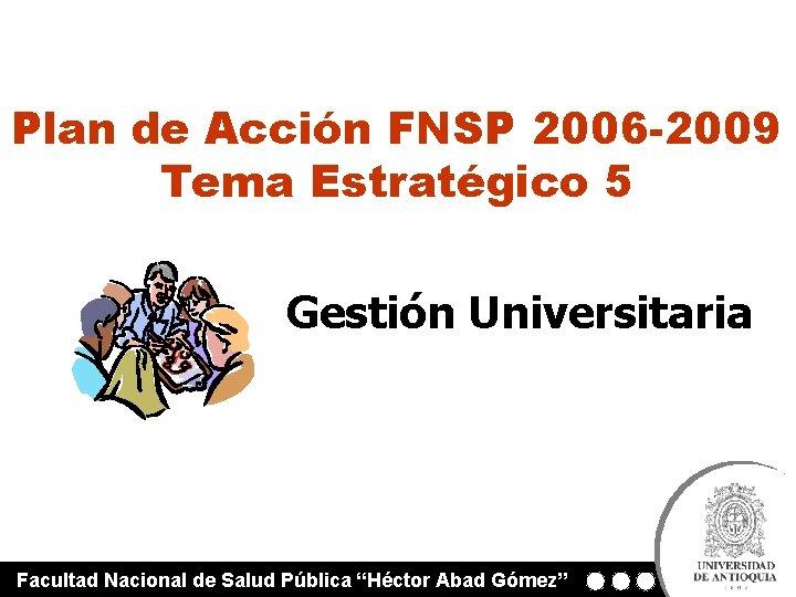 Plan de Acción FNSP 2006 -2009 Tema Estratégico 5 Gestión Universitaria Facultad Nacional de