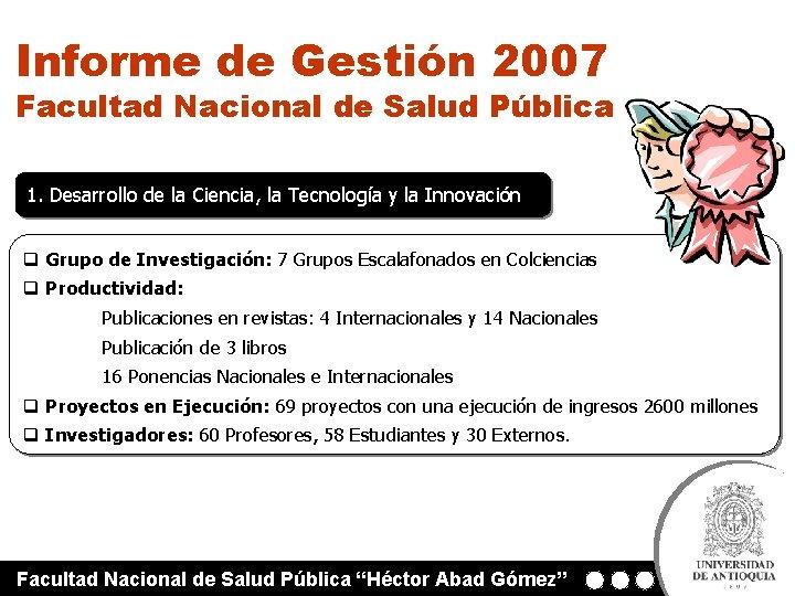 Informe de Gestión 2007 Facultad Nacional de Salud Pública 1. Desarrollo de la Ciencia,