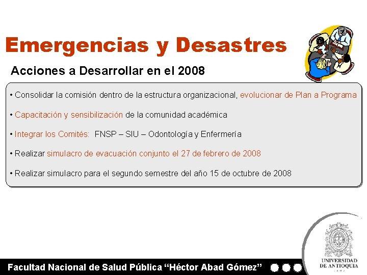 Emergencias y Desastres Acciones a Desarrollar en el 2008 • Consolidar la comisión dentro