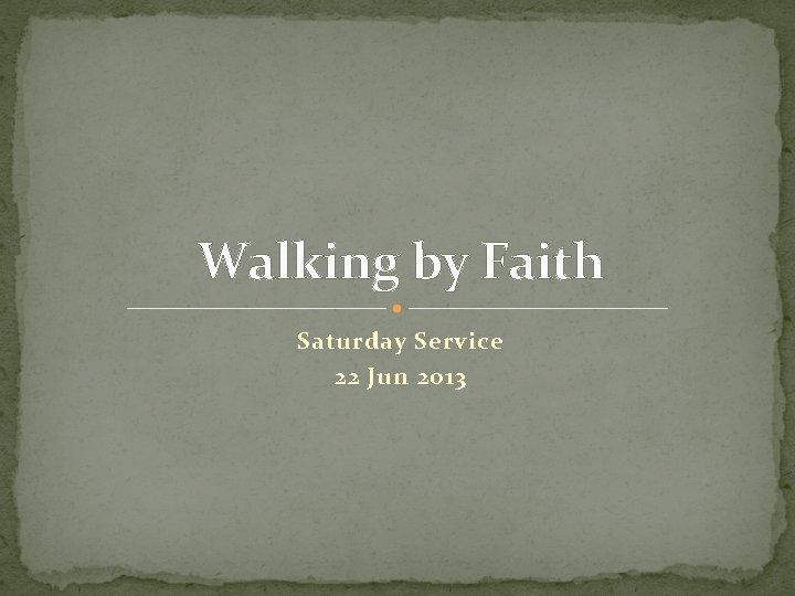 Walking by Faith Saturday Service 22 Jun 2013
