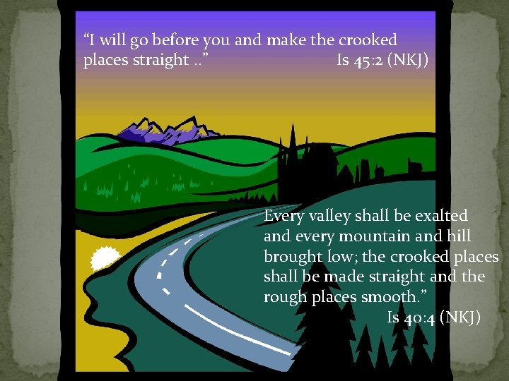 """""""I will go before you and make the crooked places straight. . """" Is"""