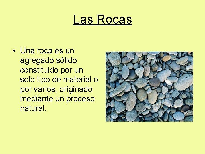 Las Rocas • Una roca es un agregado sólido constituido por un solo tipo