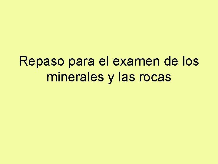 Repaso para el examen de los minerales y las rocas