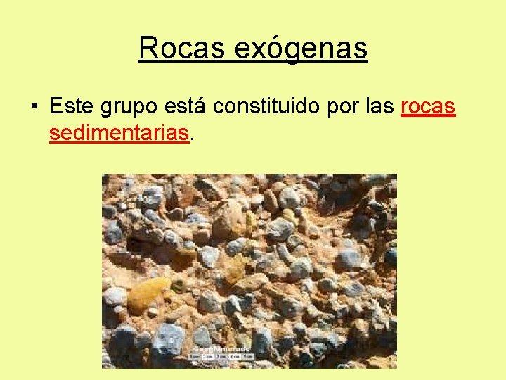 Rocas exógenas • Este grupo está constituido por las rocas sedimentarias.