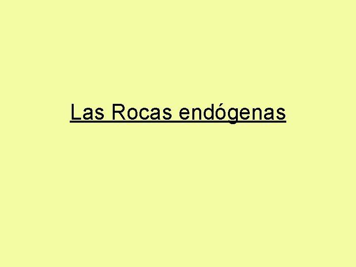 Las Rocas endógenas