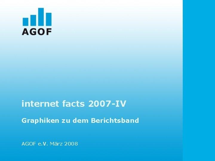 internet facts 2007 -IV Graphiken zu dem Berichtsband AGOF e. V. März 2008
