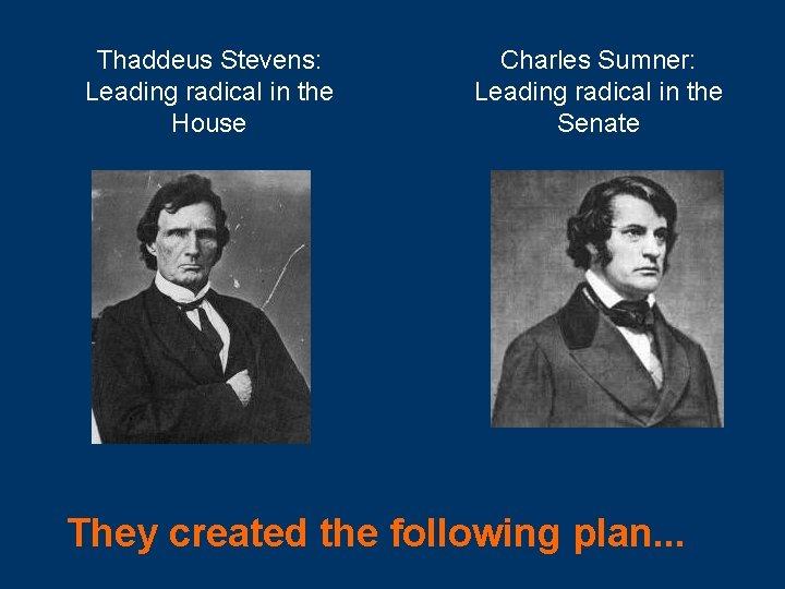Thaddeus Stevens: Leading radical in the House Charles Sumner: Leading radical in the Senate