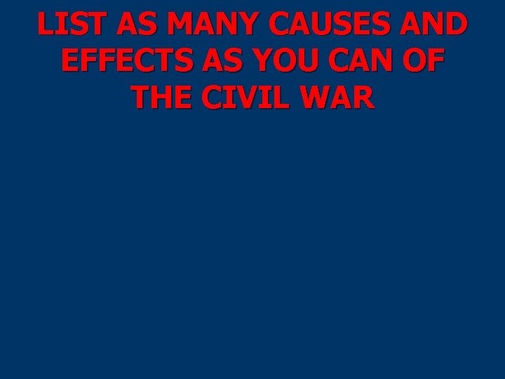 LIST AS MANY CAUSES AND EFFECTS AS YOU CAN OF THE CIVIL WAR