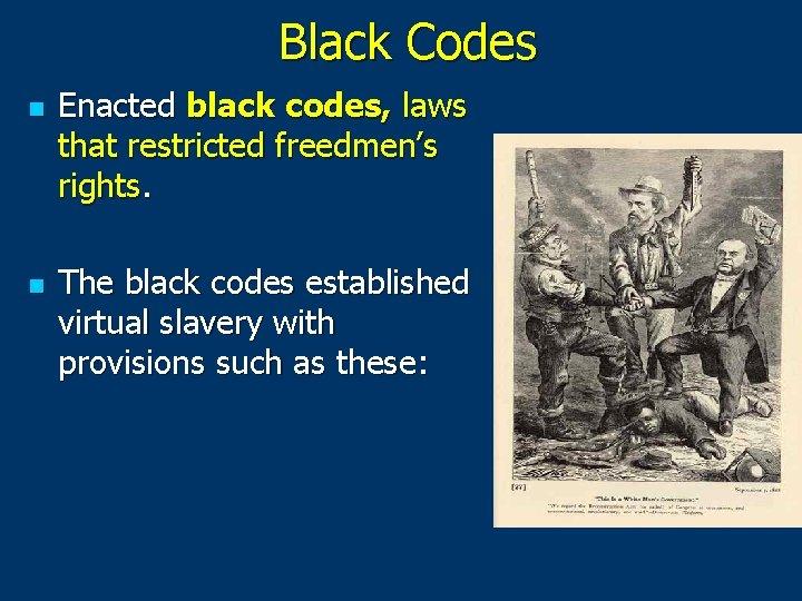 Black Codes n n Enacted black codes, laws that restricted freedmen's rights. The black
