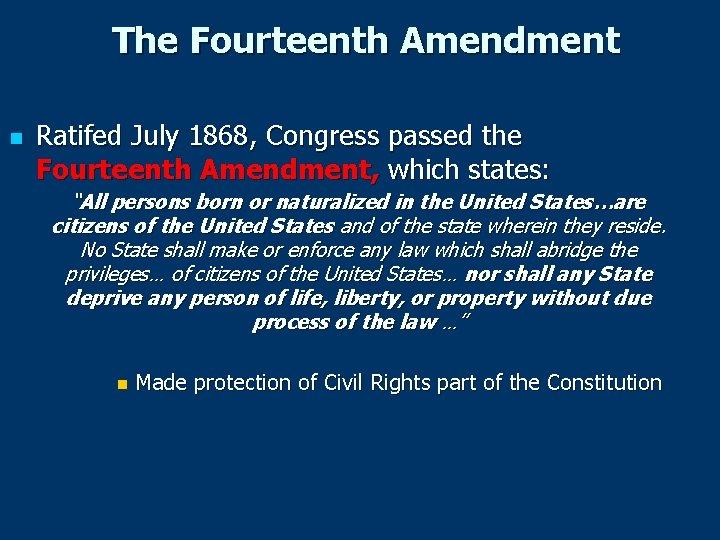 The Fourteenth Amendment n Ratifed July 1868, Congress passed the Fourteenth Amendment, which states: