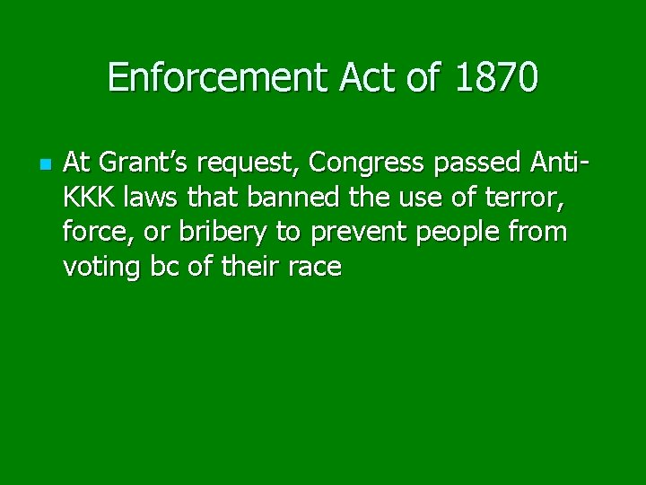 Enforcement Act of 1870 n At Grant's request, Congress passed Anti. KKK laws that