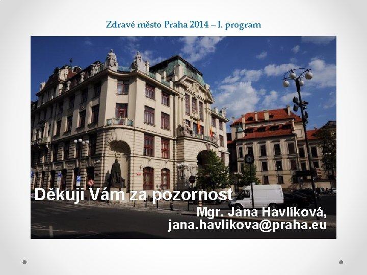Zdravé město Praha 2014 – I. program Děkuji Vám za pozornost Mgr. Jana Havlíková,