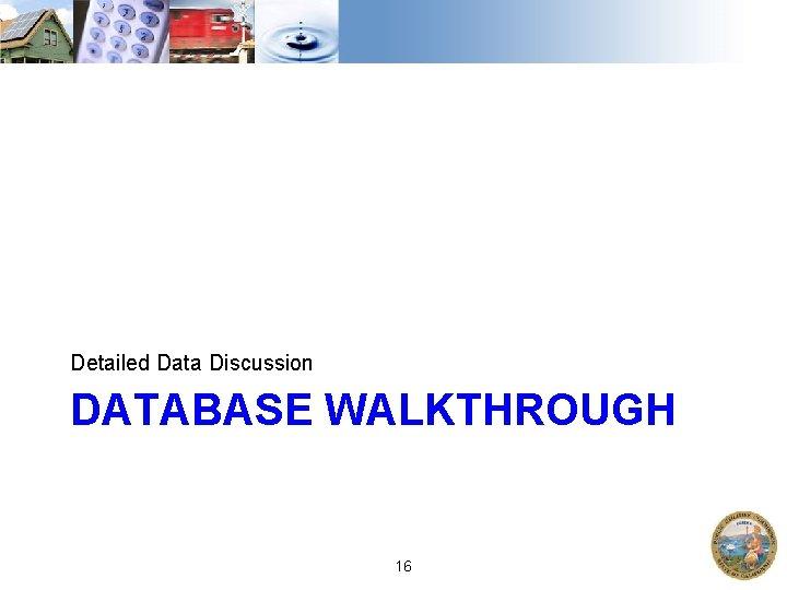 Detailed Data Discussion DATABASE WALKTHROUGH 16