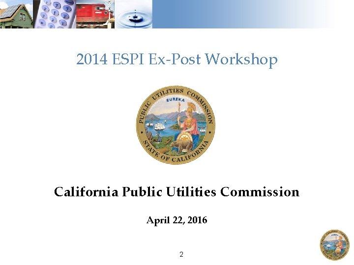 2014 ESPI Ex-Post Workshop California Public Utilities Commission April 22, 2016 2