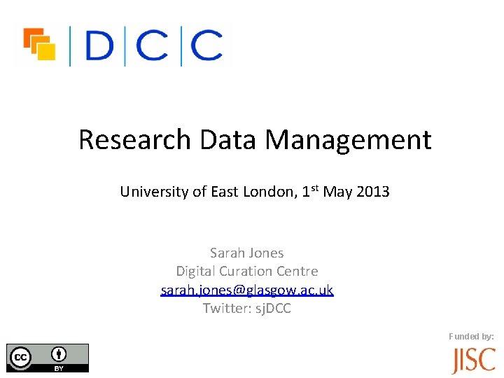 Research Data Management University of East London, 1 st May 2013 Sarah Jones Digital