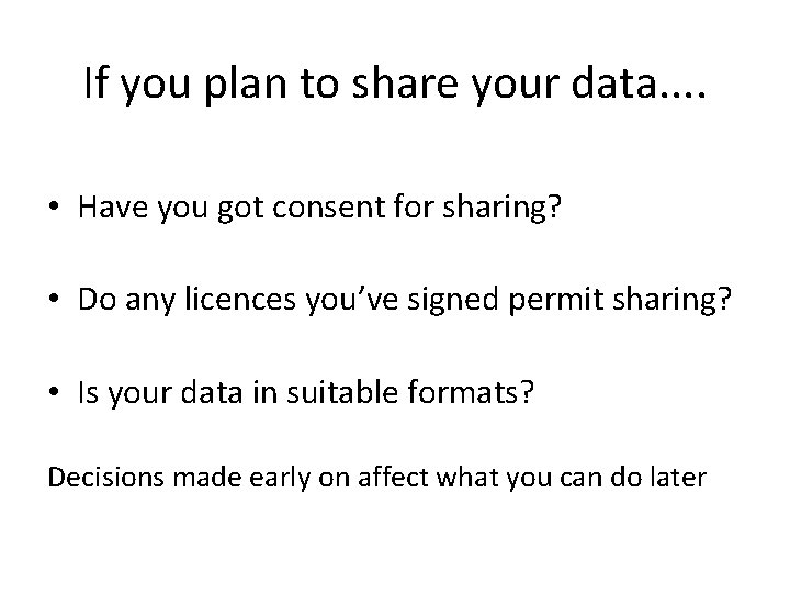 If you plan to share your data. . • Have you got consent for