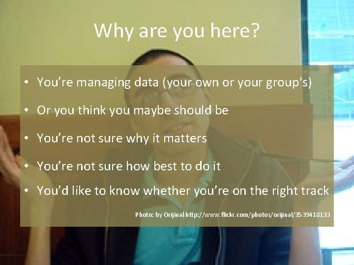 Why are you here? • You're managing data (your own or your group's) •