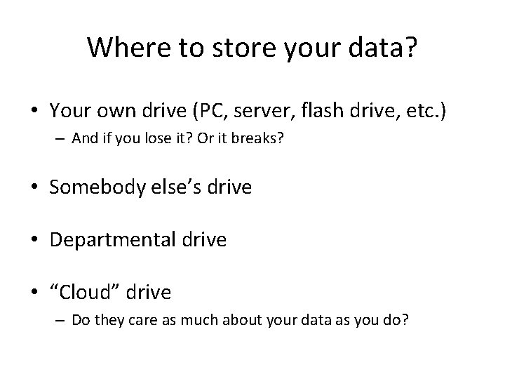 Where to store your data? • Your own drive (PC, server, flash drive, etc.