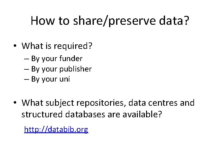 How to share/preserve data? • What is required? – By your funder – By