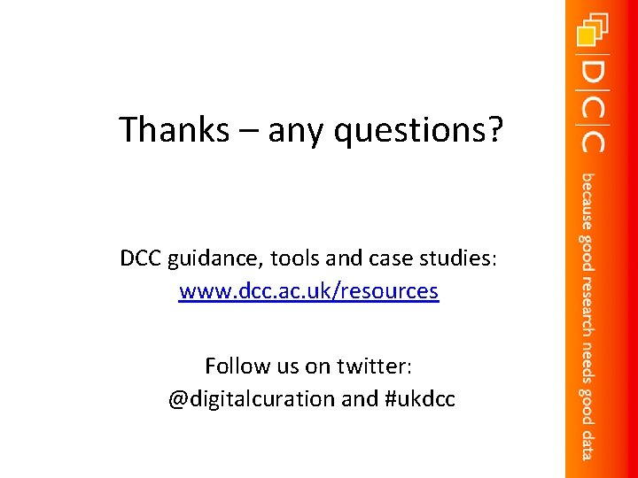 Thanks – any questions? DCC guidance, tools and case studies: www. dcc. ac. uk/resources