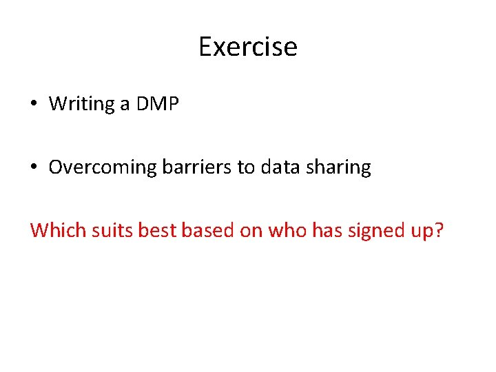 Exercise • Writing a DMP • Overcoming barriers to data sharing Which suits best