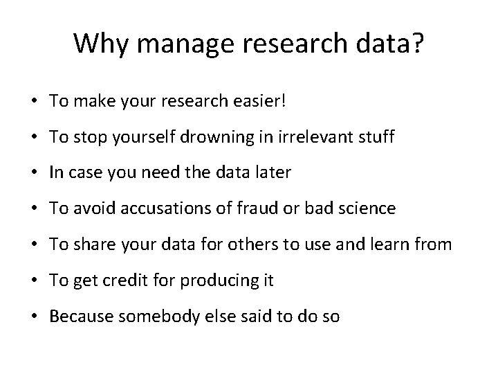 Why manage research data? • To make your research easier! • To stop yourself