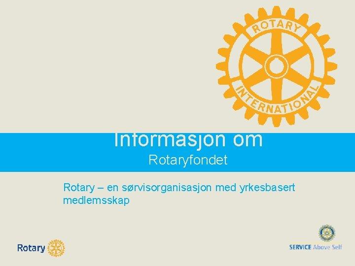 Informasjon om Rotaryfondet Rotary – en sørvisorganisasjon med yrkesbasert medlemsskap