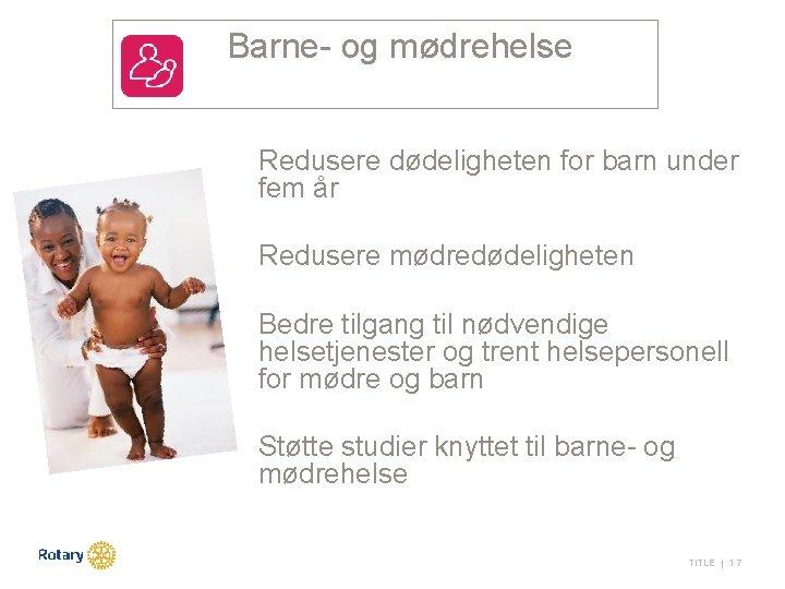 Barne- og mødrehelse Redusere dødeligheten for barn under fem år Redusere mødredødeligheten Bedre