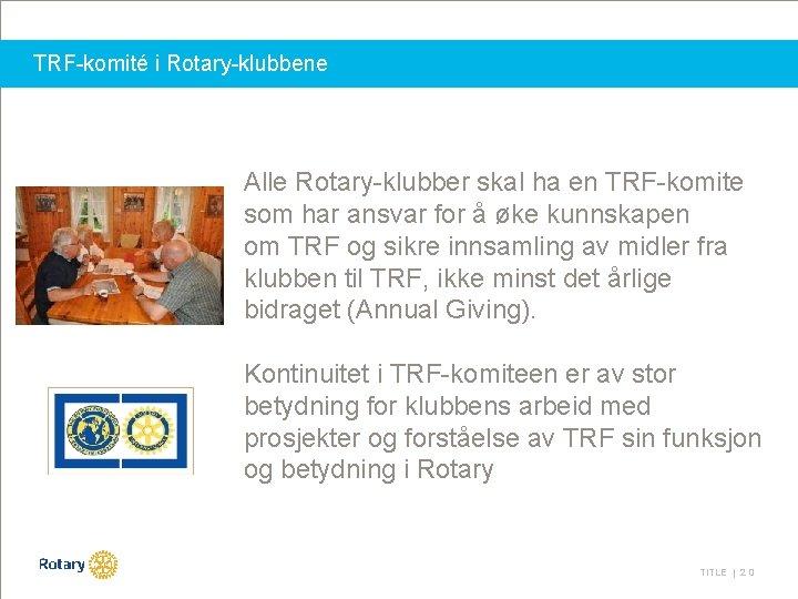 TRF-komité i Rotary-klubbene Alle Rotary-klubber skal ha en TRF-komite som har ansvar for å
