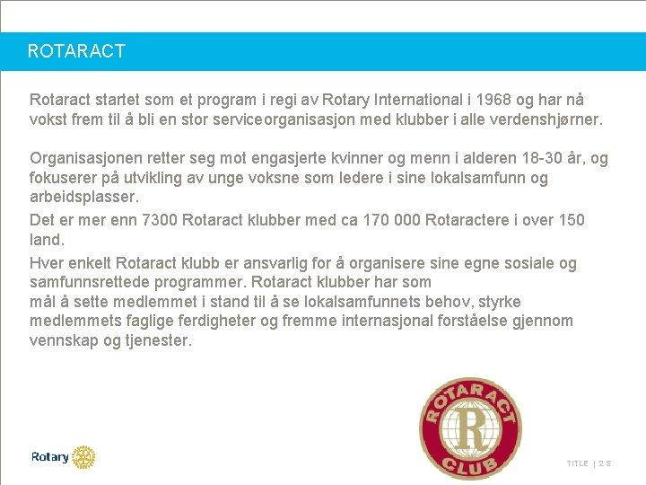 ROTARACT Rotaract startet som et program i regi av Rotary International i 1968 og