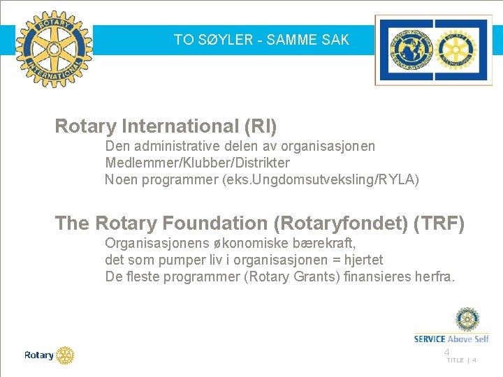TO SØYLER - SAMME SAK Rotary International (RI) Den administrative delen av organisasjonen Medlemmer/Klubber/Distrikter