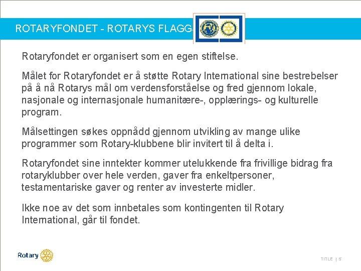 ROTARYFONDET - ROTARYS FLAGGSKIP Rotaryfondet er organisert som en egen stiftelse. Målet for Rotaryfondet