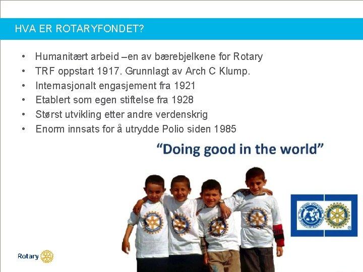 HVA ER ROTARYFONDET? • • • Humanitært arbeid –en av bærebjelkene for Rotary TRF
