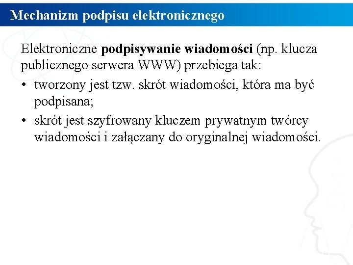 Mechanizm podpisu elektronicznego Elektroniczne podpisywanie wiadomości (np. klucza publicznego serwera WWW) przebiega tak: •