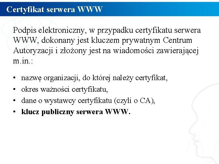 Certyfikat serwera WWW Podpis elektroniczny, w przypadku certyfikatu serwera WWW, dokonany jest kluczem prywatnym