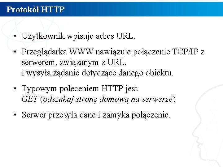 Protokół HTTP • Użytkownik wpisuje adres URL. • Przeglądarka WWW nawiązuje połączenie TCP/IP z