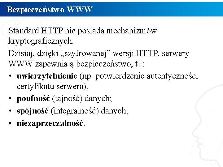 """Bezpieczeństwo WWW Standard HTTP nie posiada mechanizmów kryptograficznych. Dzisiaj, dzięki """"szyfrowanej"""" wersji HTTP, serwery"""