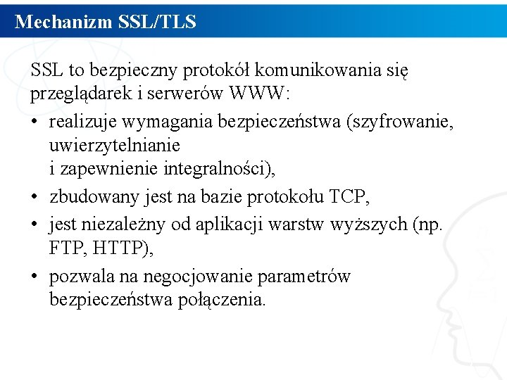 Mechanizm SSL/TLS SSL to bezpieczny protokół komunikowania się przeglądarek i serwerów WWW: • realizuje