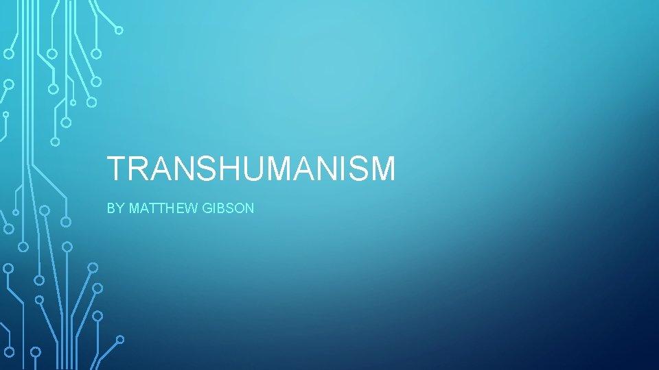 TRANSHUMANISM BY MATTHEW GIBSON