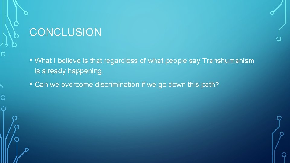 CONCLUSION • What I believe is that regardless of what people say Transhumanism is