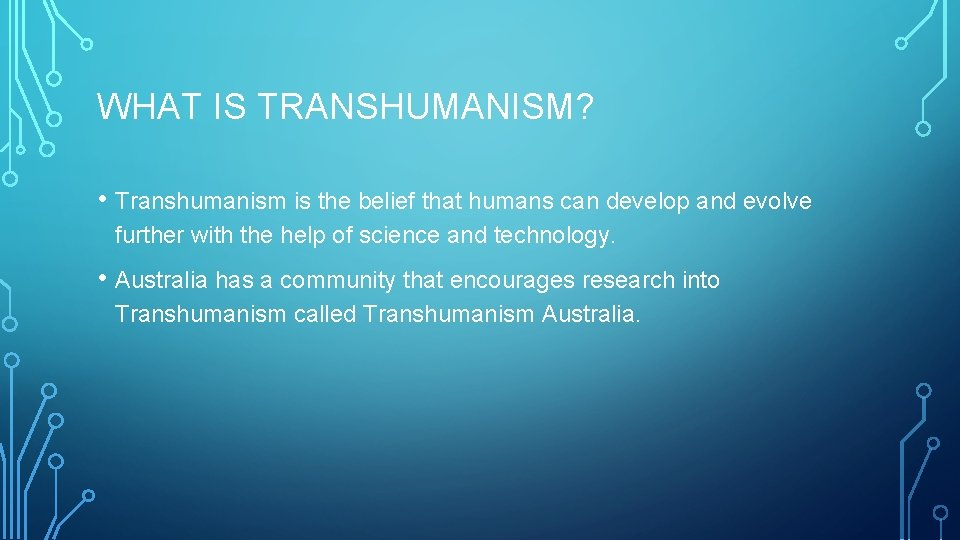 WHAT IS TRANSHUMANISM? • Transhumanism is the belief that humans can develop and evolve