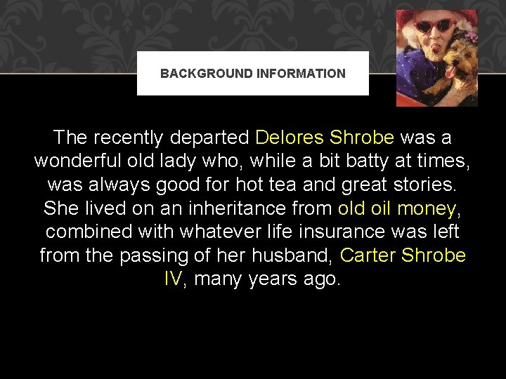 BACKGROUND INFORMATION The recently departed Delores Shrobe was a wonderful old lady who, while
