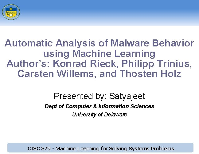 Automatic Analysis of Malware Behavior using Machine Learning Author's: Konrad Rieck, Philipp Trinius, Carsten