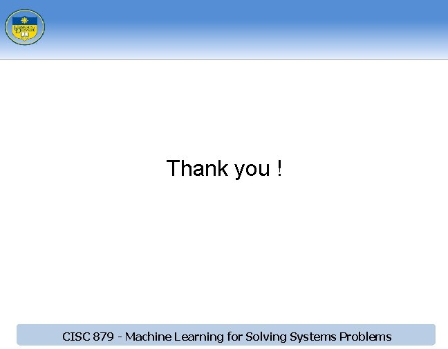 Thank you ! CISC 879 - Machine Learning for Solving Systems Problems