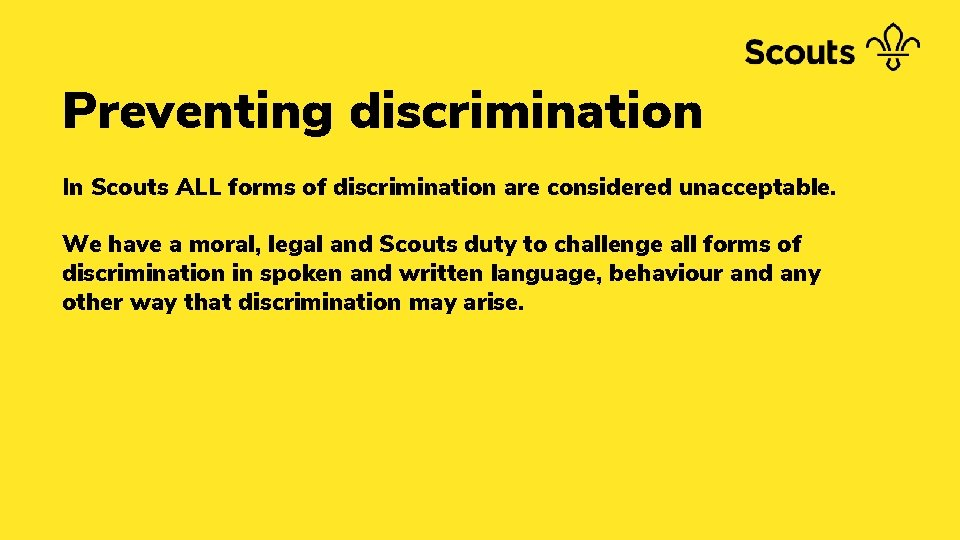 Preventing discrimination In Scouts ALL forms of discrimination are considered unacceptable. We have a