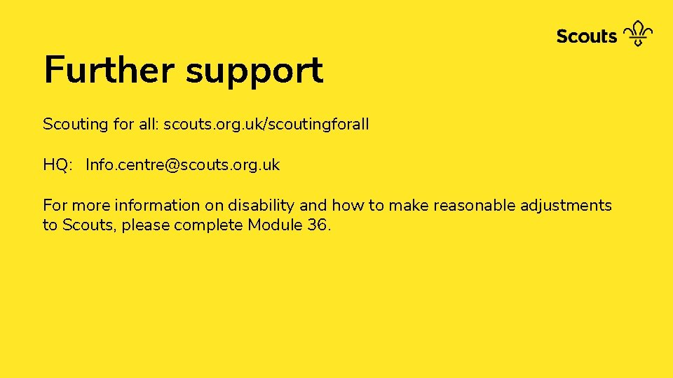 Further support Scouting for all: scouts. org. uk/scoutingforall HQ: Info. centre@scouts. org. uk For