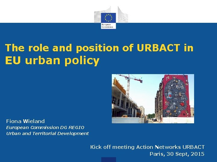 The role and position of URBACT in EU urban policy Fiona Wieland European Commission