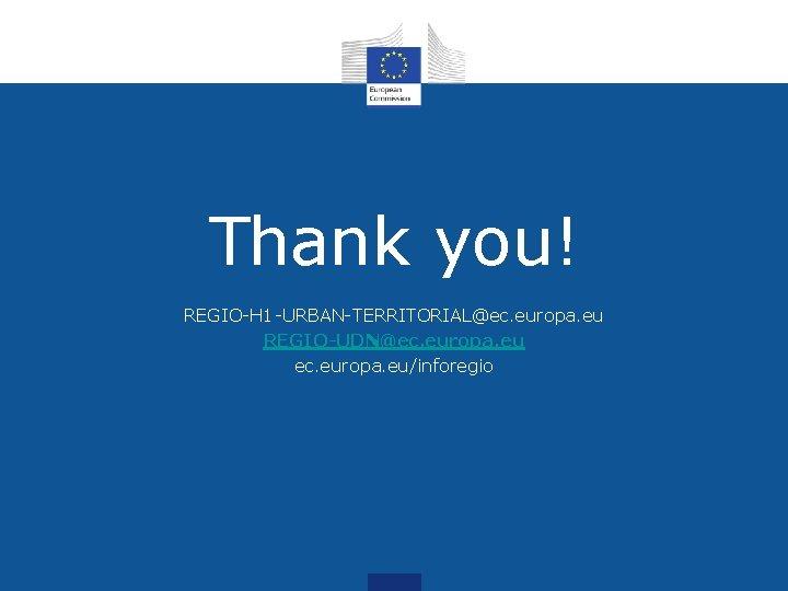 Thank you! REGIO-H 1 -URBAN-TERRITORIAL@ec. europa. eu REGIO-UDN@ec. europa. eu/inforegio